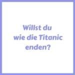 willst du wie die Titanic enden